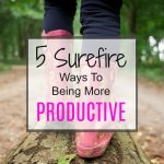 5 Surefire Ways To Being More Productive