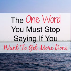 The One Word You Must Stop Saying If You Want To Be More Productive